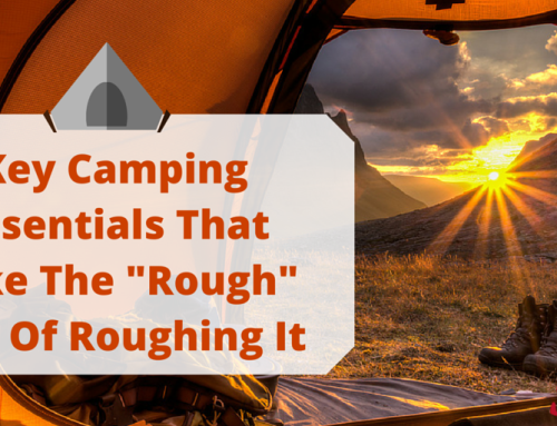 "Key Camping Essentials That Take The ""Rough"" Out Of Roughing It"